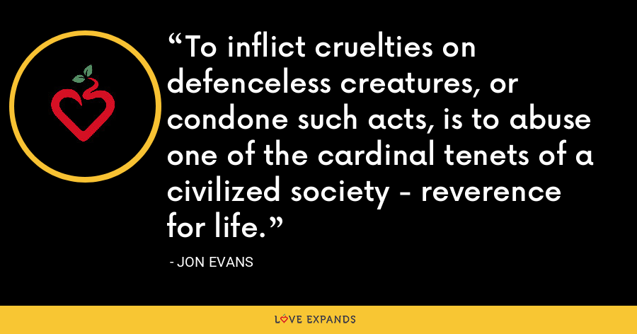 To inflict cruelties on defenceless creatures, or condone such acts, is to abuse one of the cardinal tenets of a civilized society - reverence for life. - Jon Evans