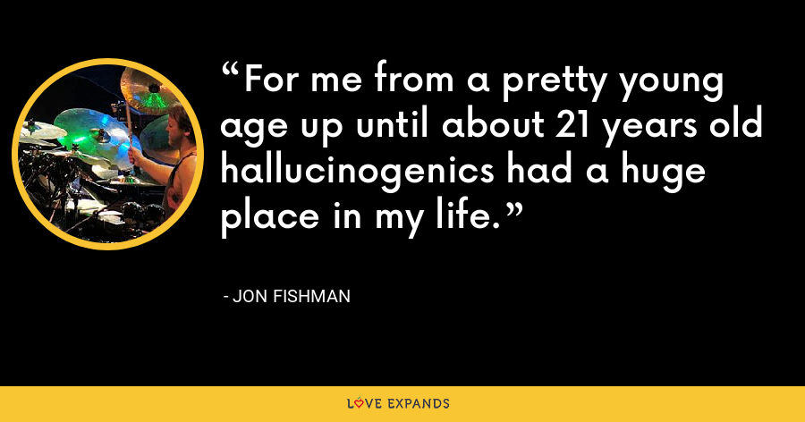 For me from a pretty young age up until about 21 years old hallucinogenics had a huge place in my life. - Jon Fishman