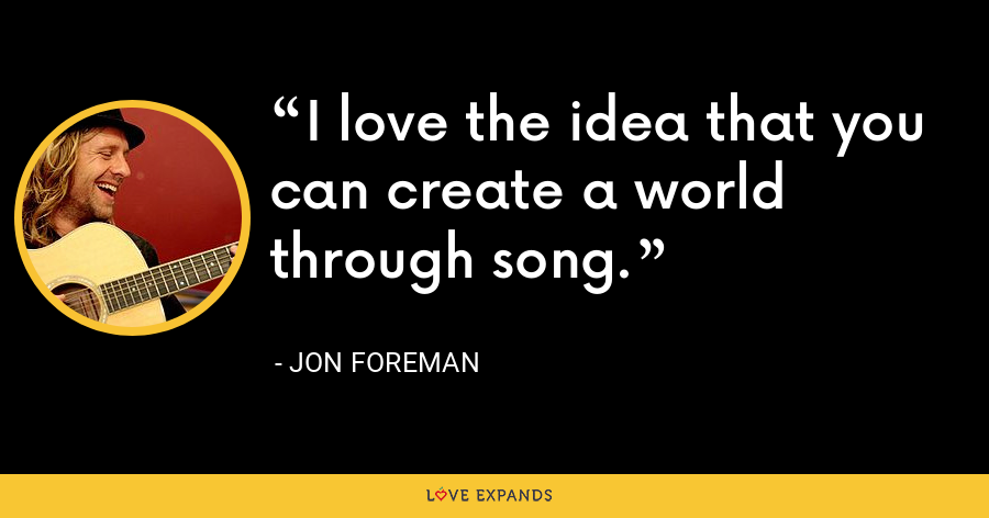 I love the idea that you can create a world through song. - Jon Foreman