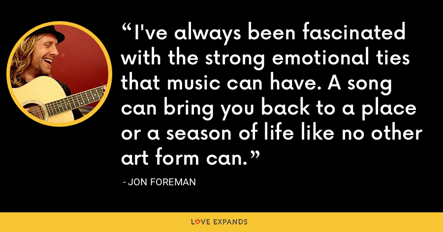I've always been fascinated with the strong emotional ties that music can have. A song can bring you back to a place or a season of life like no other art form can. - Jon Foreman