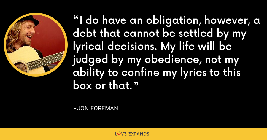 I do have an obligation, however, a debt that cannot be settled by my lyrical decisions. My life will be judged by my obedience, not my ability to confine my lyrics to this box or that. - Jon Foreman