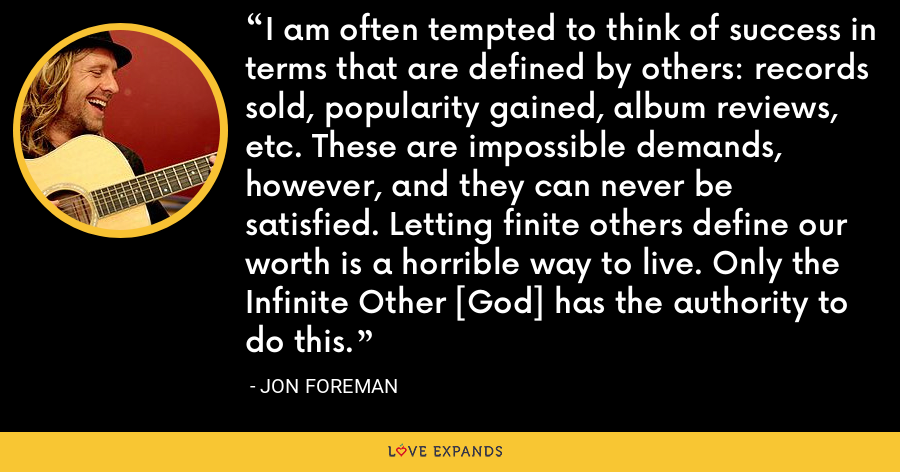 I am often tempted to think of success in terms that are defined by others: records sold, popularity gained, album reviews, etc. These are impossible demands, however, and they can never be satisfied. Letting finite others define our worth is a horrible way to live. Only the Infinite Other [God] has the authority to do this. - Jon Foreman