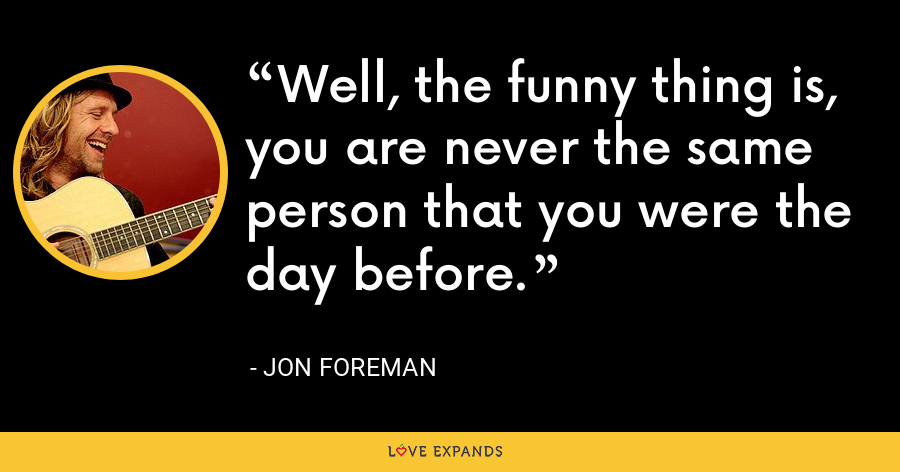 Well, the funny thing is, you are never the same person that you were the day before. - Jon Foreman