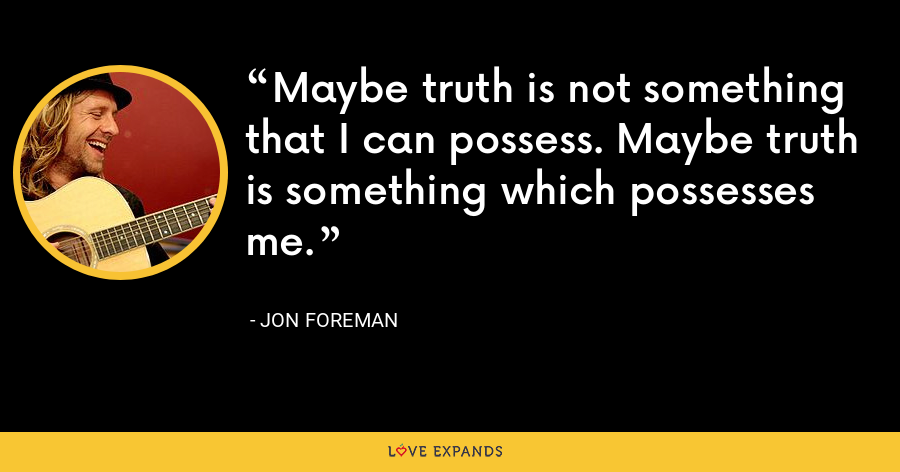 Maybe truth is not something that I can possess. Maybe truth is something which possesses me. - Jon Foreman
