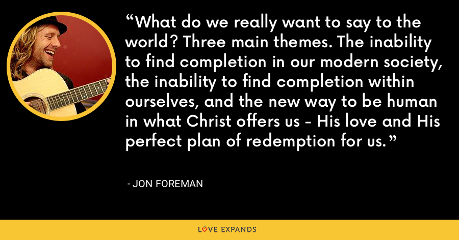 What do we really want to say to the world? Three main themes. The inability to find completion in our modern society, the inability to find completion within ourselves, and the new way to be human in what Christ offers us - His love and His perfect plan of redemption for us. - Jon Foreman