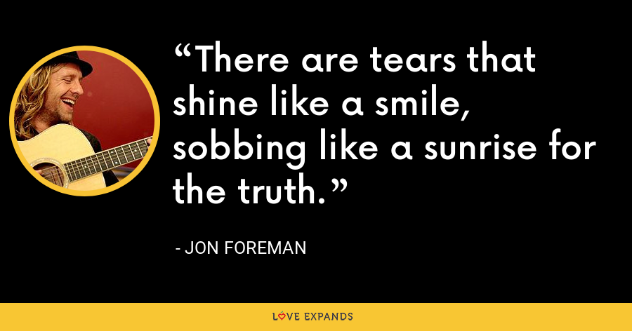 There are tears that shine like a smile, sobbing like a sunrise for the truth. - Jon Foreman