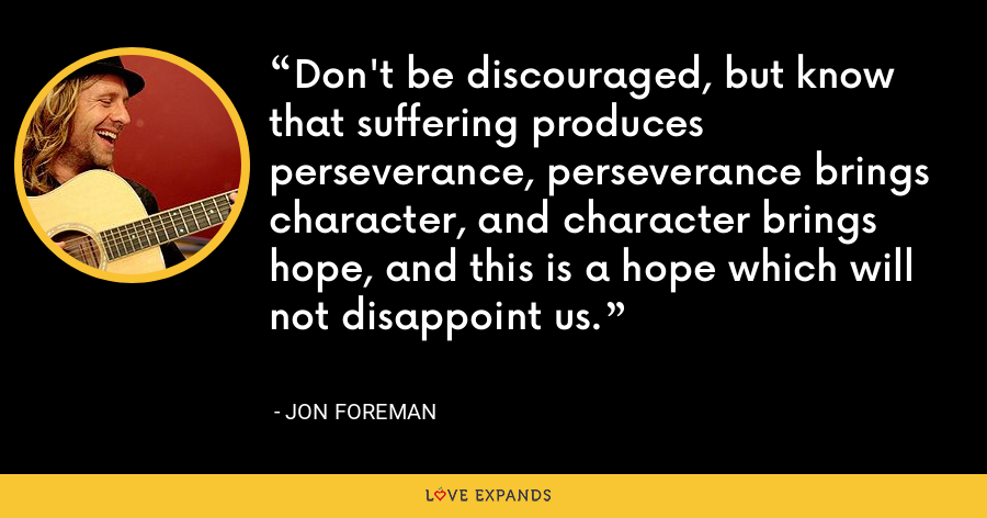 Don't be discouraged, but know that suffering produces perseverance, perseverance brings character, and character brings hope, and this is a hope which will not disappoint us. - Jon Foreman
