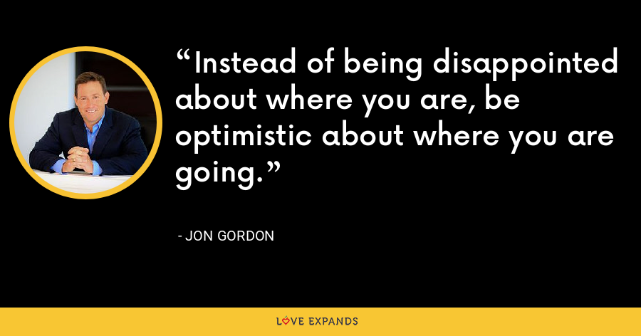 Instead of being disappointed about where you are, be optimistic about where you are going. - Jon Gordon