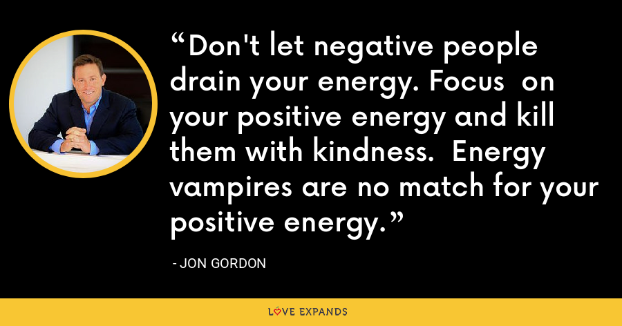 Don't let negative people drain your energy. Focus  on your positive energy and kill them with kindness.  Energy vampires are no match for your positive energy. - Jon Gordon