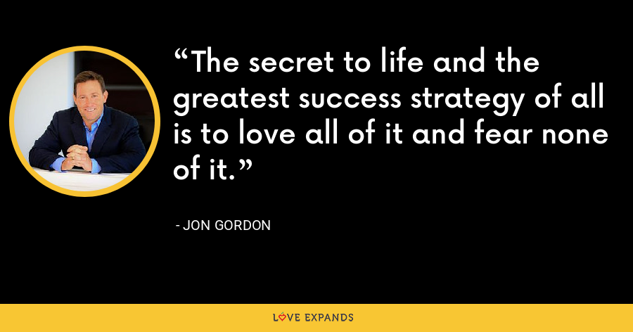 The secret to life and the greatest success strategy of all is to love all of it and fear none of it. - Jon Gordon