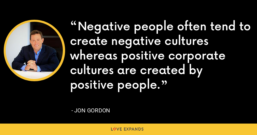 Negative people often tend to create negative cultures whereas positive corporate cultures are created by positive people. - Jon Gordon