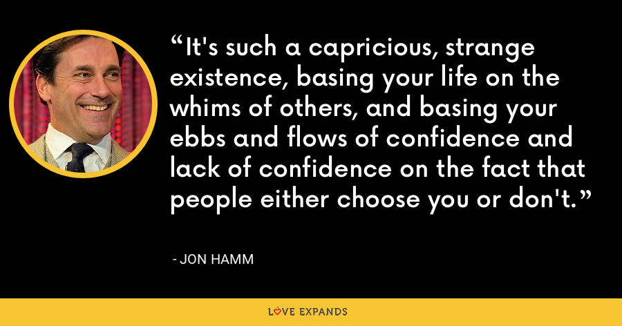 It's such a capricious, strange existence, basing your life on the whims of others, and basing your ebbs and flows of confidence and lack of confidence on the fact that people either choose you or don't. - Jon Hamm