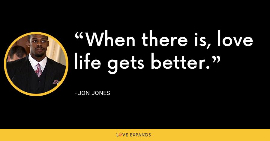 When there is, love life gets better. - Jon Jones