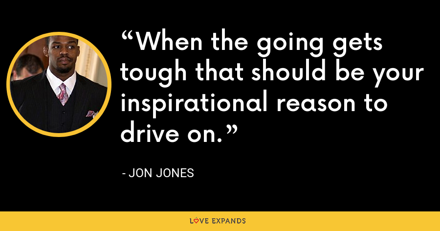 When the going gets tough that should be your inspirational reason to drive on. - Jon Jones