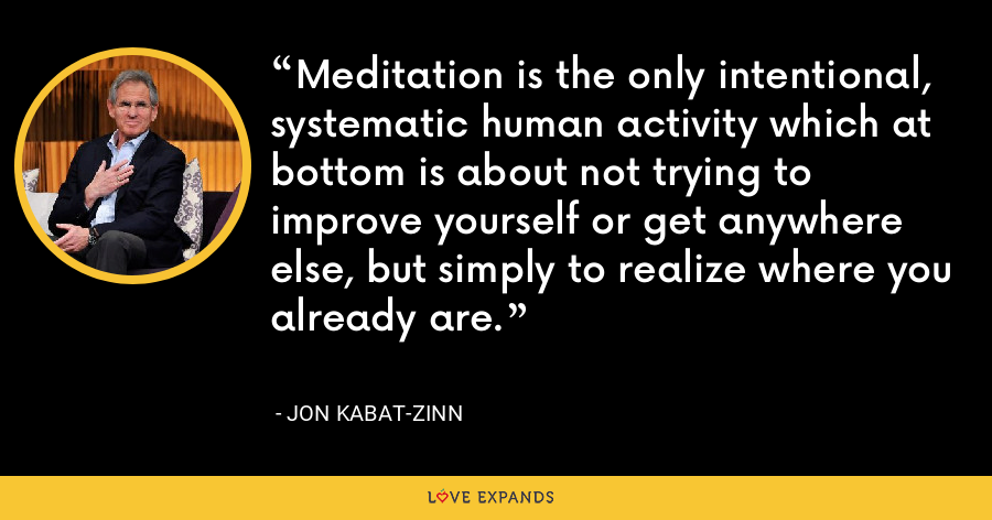 Meditation is the only intentional, systematic human activity which at bottom is about not trying to improve yourself or get anywhere else, but simply to realize where you already are. - Jon Kabat-Zinn