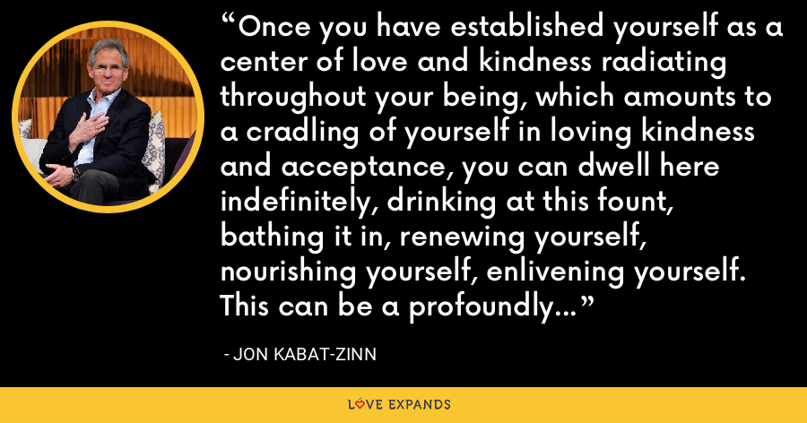 Once you have established yourself as a center of love and kindness radiating throughout your being, which amounts to a cradling of yourself in loving kindness and acceptance, you can dwell here indefinitely, drinking at this fount, bathing it in, renewing yourself, nourishing yourself, enlivening yourself. This can be a profoundly healing practice for body and soul. - Jon Kabat-Zinn