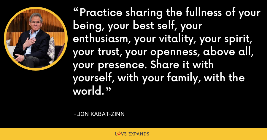 Practice sharing the fullness of your being, your best self, your enthusiasm, your vitality, your spirit, your trust, your openness, above all, your presence. Share it with yourself, with your family, with the world. - Jon Kabat-Zinn