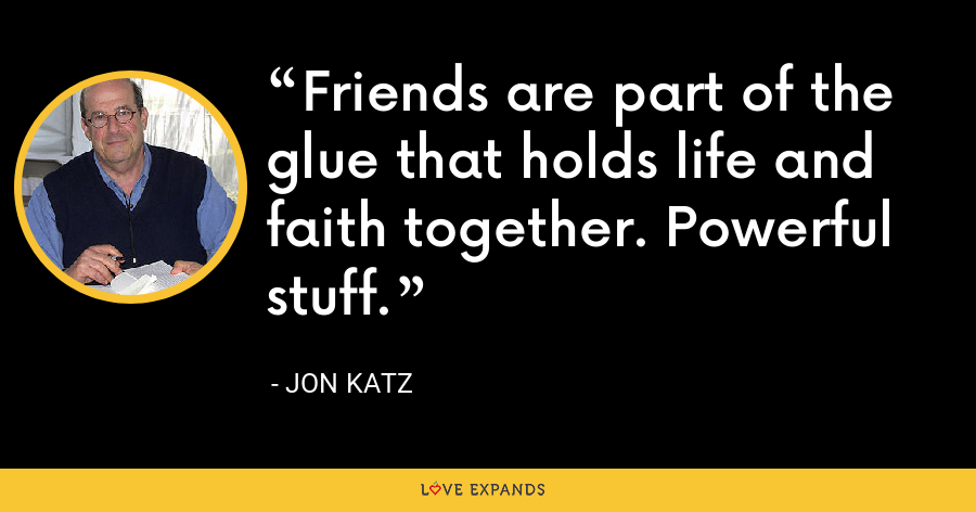 Friends are part of the glue that holds life and faith together. Powerful stuff. - Jon Katz