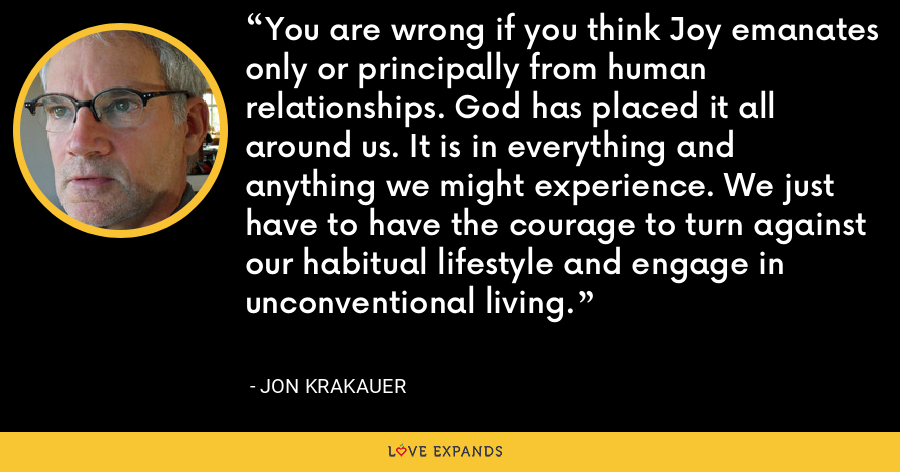 You are wrong if you think Joy emanates only or principally from human relationships. God has placed it all around us. It is in everything and anything we might experience. We just have to have the courage to turn against our habitual lifestyle and engage in unconventional living. - Jon Krakauer