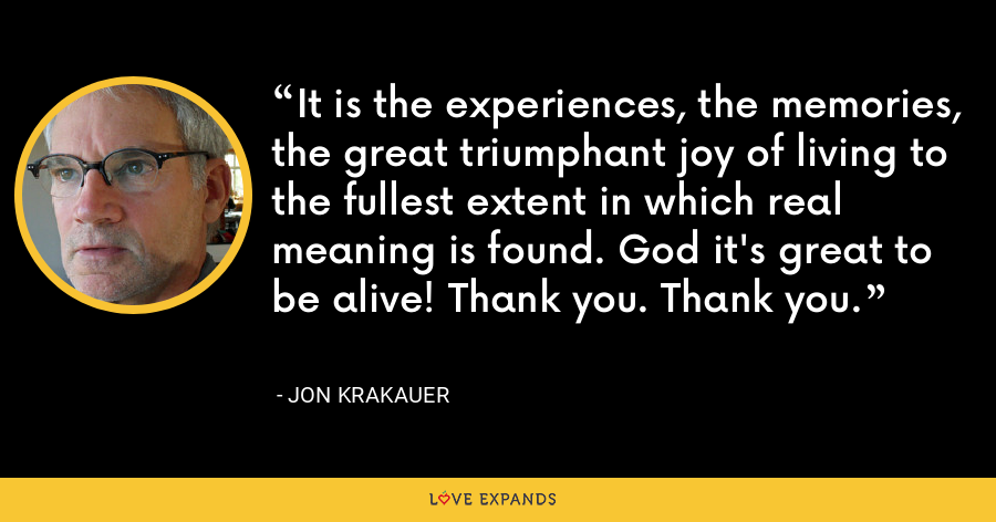 It is the experiences, the memories, the great triumphant joy of living to the fullest extent in which real meaning is found. God it's great to be alive! Thank you. Thank you. - Jon Krakauer