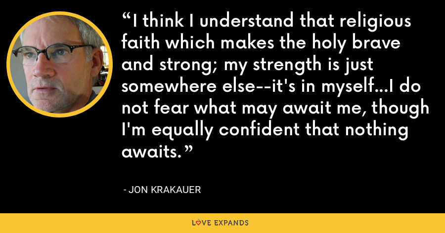 I think I understand that religious faith which makes the holy brave and strong; my strength is just somewhere else--it's in myself...I do not fear what may await me, though I'm equally confident that nothing awaits. - Jon Krakauer