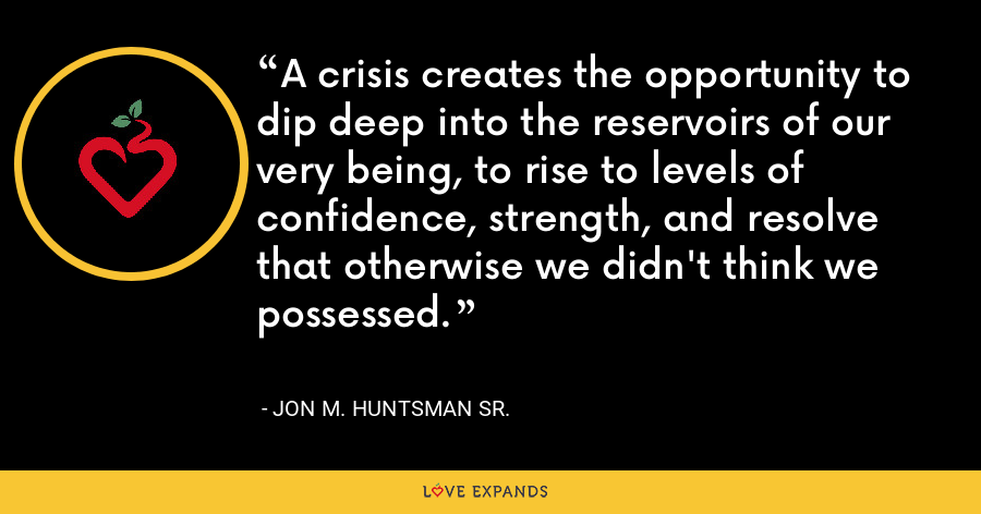 A crisis creates the opportunity to dip deep into the reservoirs of our very being, to rise to levels of confidence, strength, and resolve that otherwise we didn't think we possessed. - Jon M. Huntsman Sr.