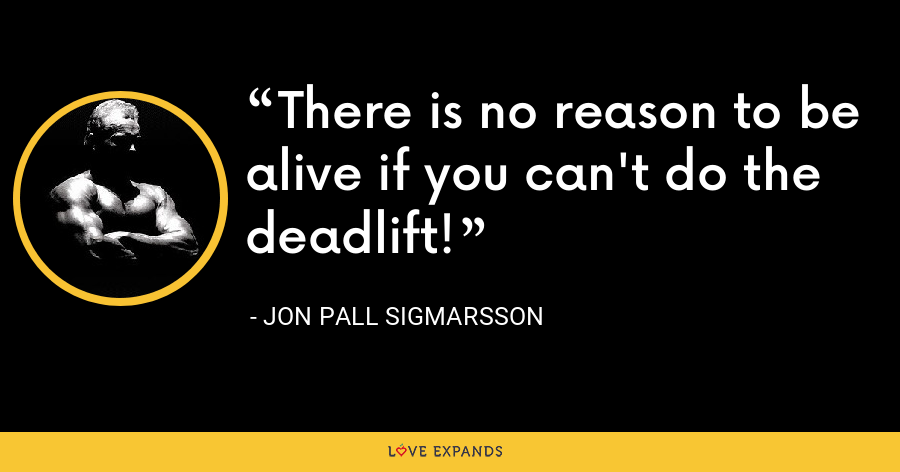 There is no reason to be alive if you can't do the deadlift! - Jon Pall Sigmarsson