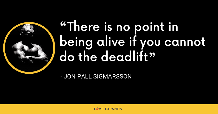 There is no point in being alive if you cannot do the deadlift - Jon Pall Sigmarsson