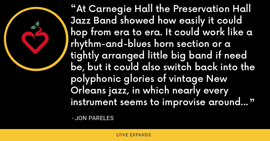 At Carnegie Hall the Preservation Hall Jazz Band showed how easily it could hop from era to era. It could work like a rhythm-and-blues horn section or a tightly arranged little big band if need be, but it could also switch back into the polyphonic glories of vintage New Orleans jazz, in which nearly every instrument seems to improvise around the tune at the same time. - Jon Pareles