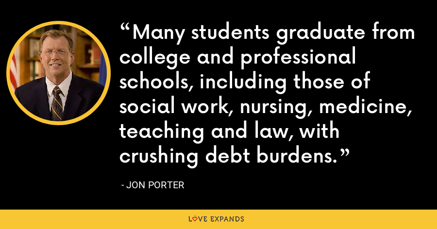 Many students graduate from college and professional schools, including those of social work, nursing, medicine, teaching and law, with crushing debt burdens. - Jon Porter