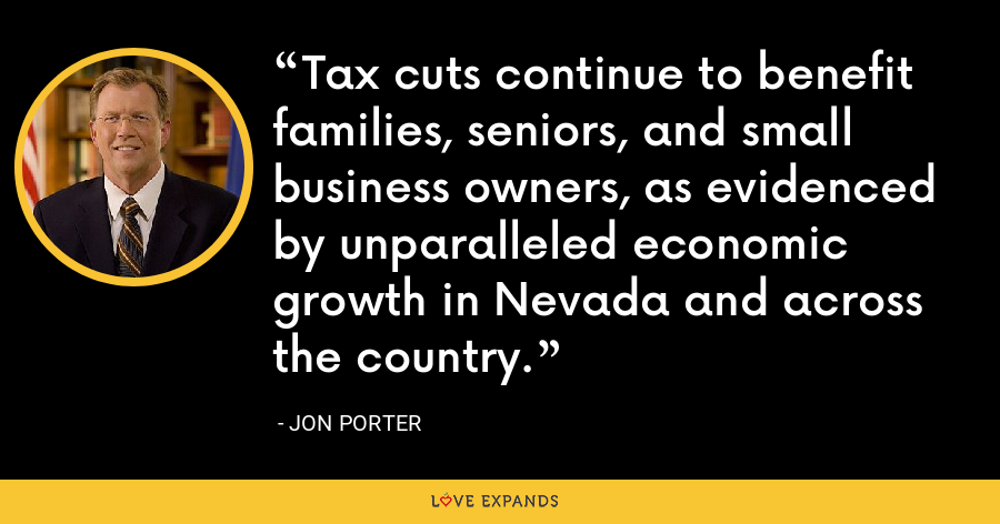 Tax cuts continue to benefit families, seniors, and small business owners, as evidenced by unparalleled economic growth in Nevada and across the country. - Jon Porter