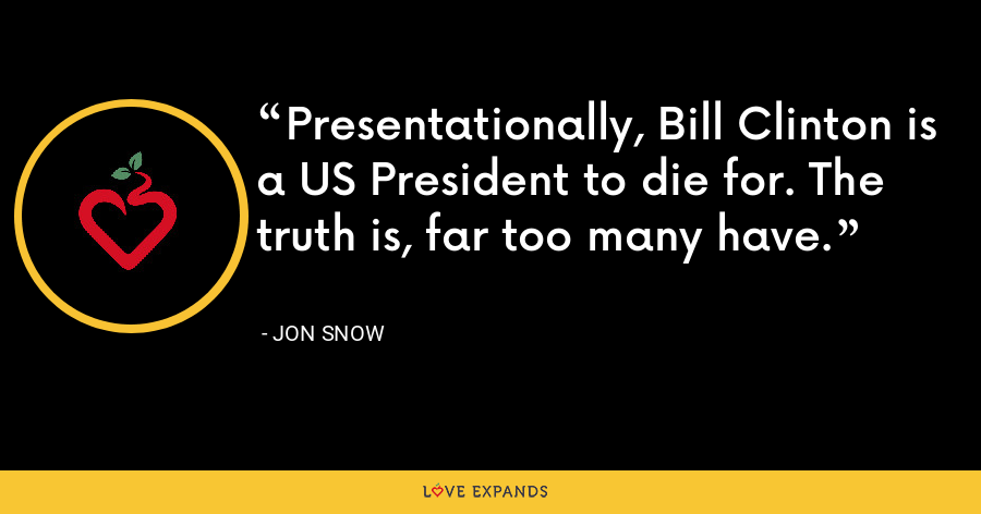 Presentationally, Bill Clinton is a US President to die for. The truth is, far too many have. - Jon Snow