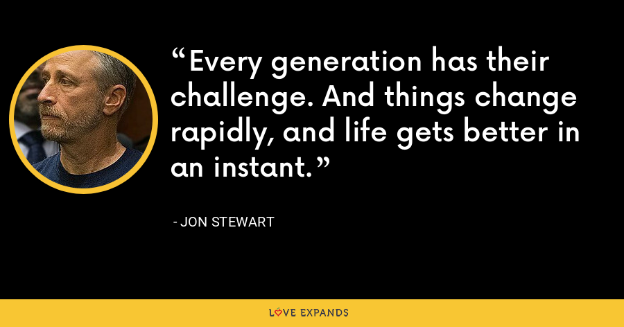 Every generation has their challenge. And things change rapidly, and life gets better in an instant. - Jon Stewart