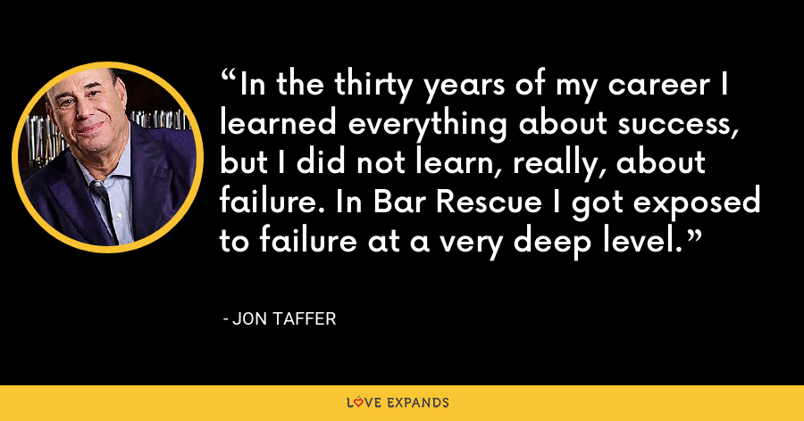 In the thirty years of my career I learned everything about success, but I did not learn, really, about failure. In Bar Rescue I got exposed to failure at a very deep level. - Jon Taffer