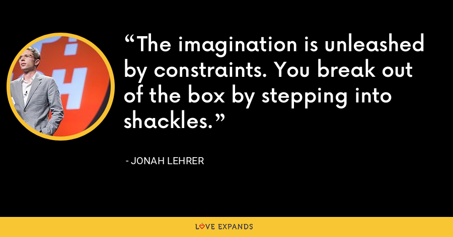 The imagination is unleashed by constraints. You break out of the box by stepping into shackles. - Jonah Lehrer