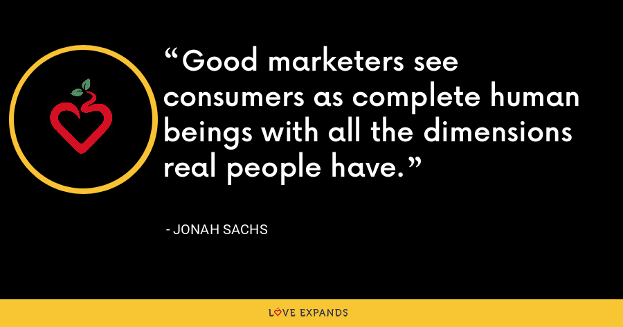 Good marketers see consumers as complete human beings with all the dimensions real people have. - Jonah Sachs