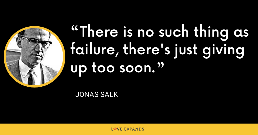 There is no such thing as failure, there's just giving up too soon. - Jonas Salk