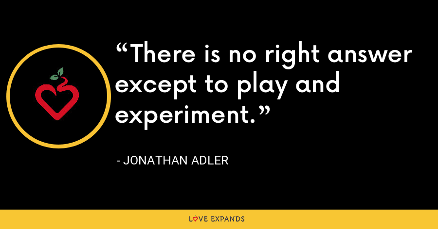 There is no right answer except to play and experiment. - Jonathan Adler
