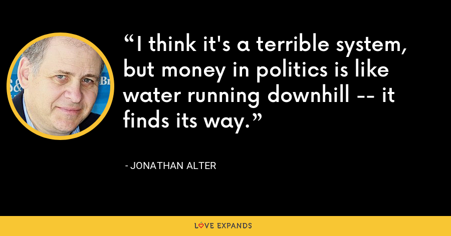 I think it's a terrible system, but money in politics is like water running downhill -- it finds its way. - Jonathan Alter