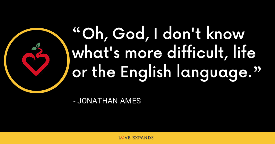 Oh, God, I don't know what's more difficult, life or the English language. - Jonathan Ames