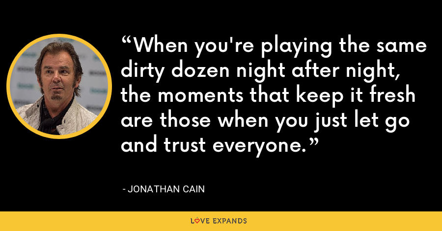 When you're playing the same dirty dozen night after night, the moments that keep it fresh are those when you just let go and trust everyone. - Jonathan Cain