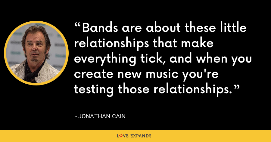 Bands are about these little relationships that make everything tick, and when you create new music you're testing those relationships. - Jonathan Cain
