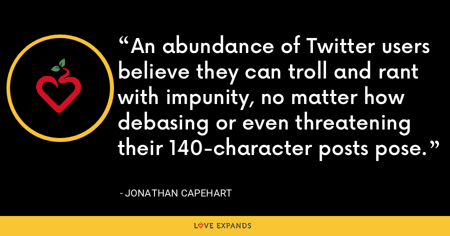 An abundance of Twitter users believe they can troll and rant with impunity, no matter how debasing or even threatening their 140-character posts pose. - Jonathan Capehart