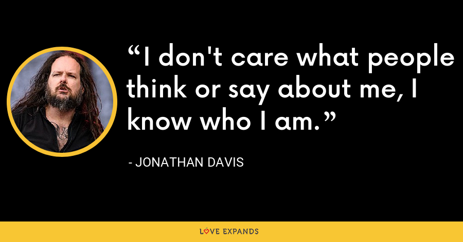 I don't care what people think or say about me, I know who I am. - Jonathan Davis