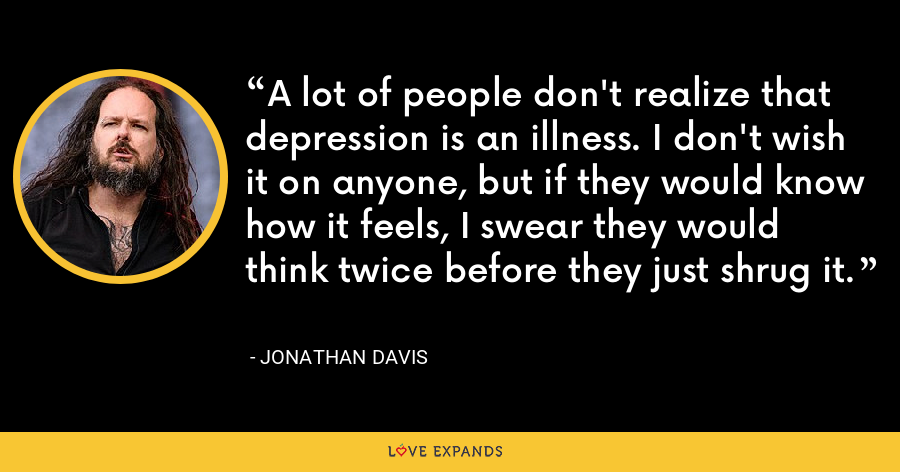 A lot of people don't realize that depression is an illness. I don't wish it on anyone, but if they would know how it feels, I swear they would think twice before they just shrug it. - Jonathan Davis