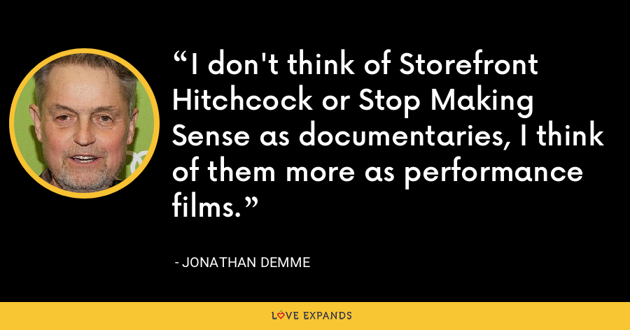 I don't think of Storefront Hitchcock or Stop Making Sense as documentaries, I think of them more as performance films. - Jonathan Demme