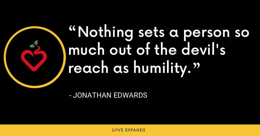 Nothing sets a person so much out of the devil's reach as humility. - Jonathan Edwards