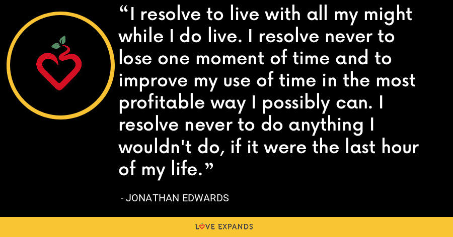 I resolve to live with all my might while I do live. I resolve never to lose one moment of time and to improve my use of time in the most profitable way I possibly can. I resolve never to do anything I wouldn't do, if it were the last hour of my life. - Jonathan Edwards