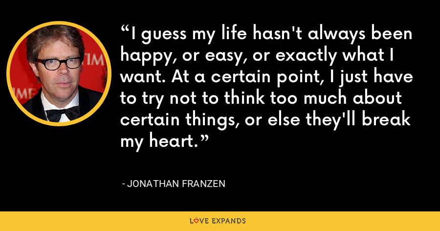 I guess my life hasn't always been happy, or easy, or exactly what I want. At a certain point, I just have to try not to think too much about certain things, or else they'll break my heart. - Jonathan Franzen