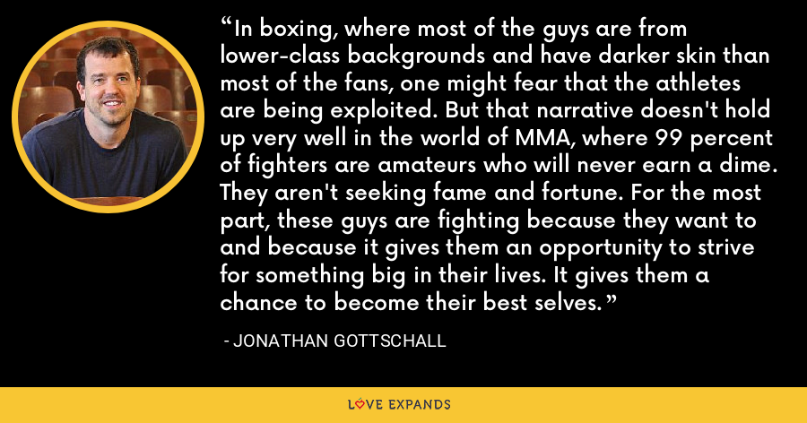 In boxing, where most of the guys are from lower-class backgrounds and have darker skin than most of the fans, one might fear that the athletes are being exploited. But that narrative doesn't hold up very well in the world of MMA, where 99 percent of fighters are amateurs who will never earn a dime. They aren't seeking fame and fortune. For the most part, these guys are fighting because they want to and because it gives them an opportunity to strive for something big in their lives. It gives them a chance to become their best selves. - Jonathan Gottschall